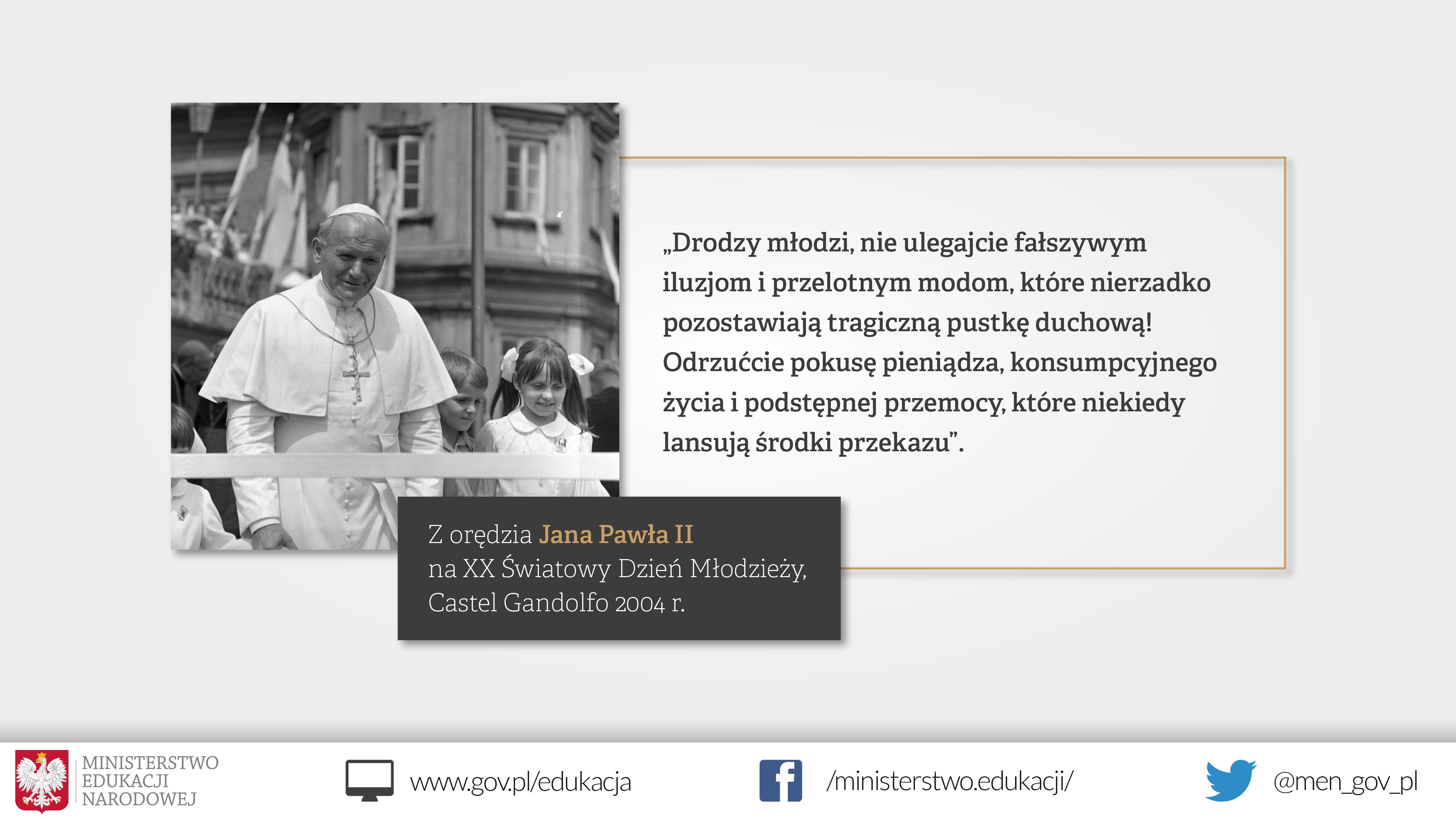 Grafika z wizerunkiem Jana Pawła II z cytatem z orędzia na XX Światowy Dzień Młodzieży - Drodzy młodzi, nie ulegajcie fałszywym iluzjom i przelotnym modom, które nie rzadko pozostawiają tragiczną pustkę duchową! Odrzućcie pokusę pieniądza, konsumpcyjnego życia i podstępnej przemocy, które niekiedy lansują środki przekazu Z orędzia Jana Pawła II na XX Światowy Dzień Młodzieży, Castel Gandolfo 2004 r.