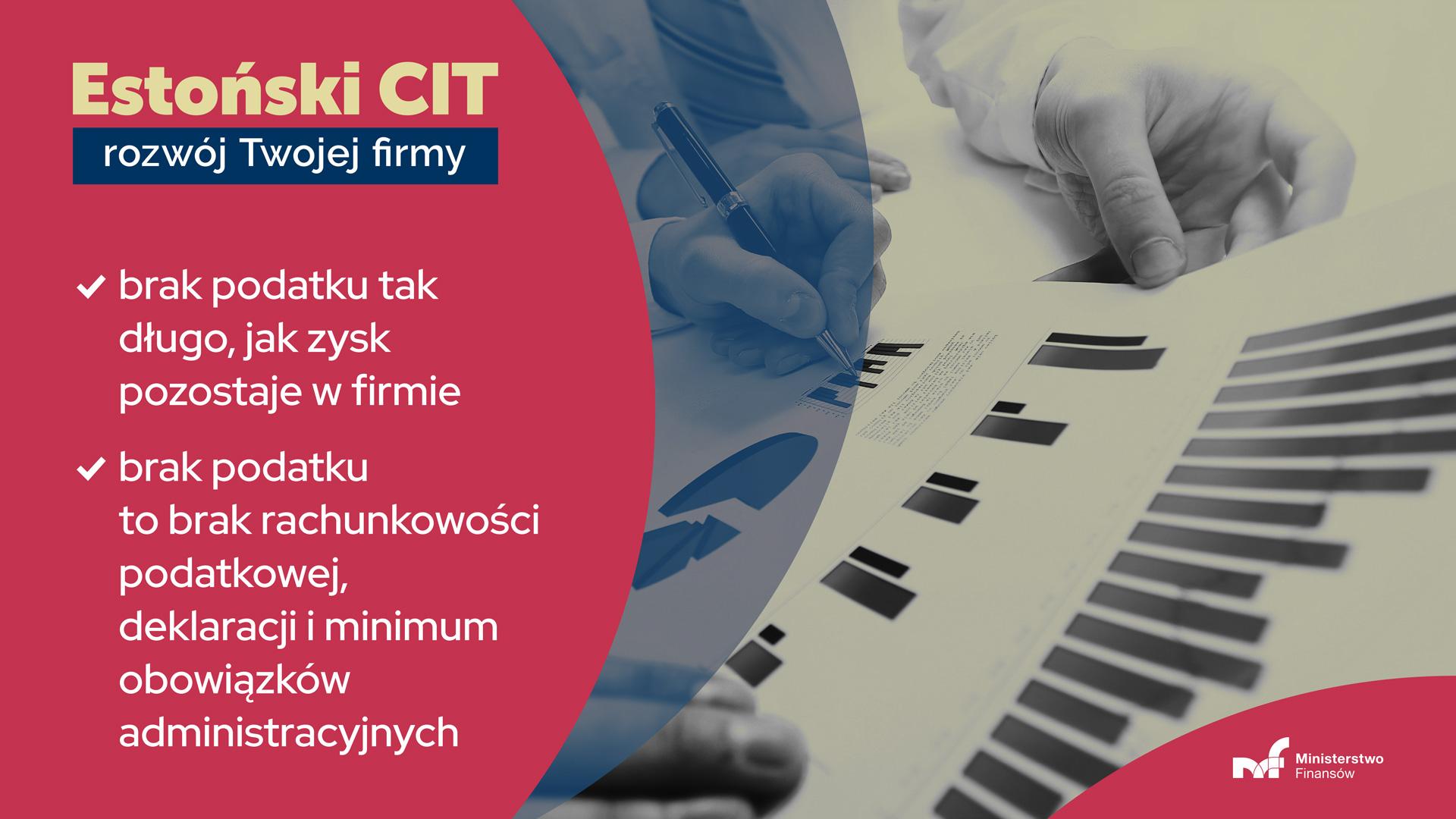 Dłonie na wykresach. Napis - Estoński CIT to: brak podatku tak długo jak zysk pozostaje w firmie; brak podatku, a co za tym idzie brak rachunkowości podatkowej, deklaracji i minimum obowiązków administracyjnych; prostota - podatnik nie musi kalkulować co jest podatkowym kosztem uzyskania przychodu, obliczać odpisów amortyzacyjnych, stosować podatku minimalnego, czy poświęcać czasu i środków na optymalizacje podatkowe.