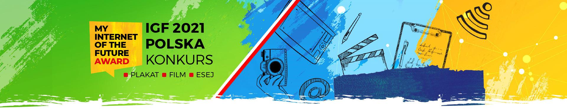 """Baner z logo, nazwą konkursu i aktywnym linkiem do strony rejestracji lub logowania do konkursu. Od lewej strony na jasno zielonym, niejednolitym tle, stworzonym jakby pociągnięciami pędzla, znajduje się logo konkursu – napis czarnymi drukowanymi literami MY INTERNET OF THE FUTURE i poniżej czerwonymi drukowanymi literami AWARD wpisany w żółty kwadratowy dymek dialogowy. Po prawej stronie sygnetu logo, jakby przyklejony do niego napis czarnymi drukowanymi literami IGF 2021 POLSKA KONKURS. Poniżej po czerwonych kwadratowych punktorach trzy słowa pisane czarnymi drukowanymi literami PLAKAT, FILM, ESEJ. W dalszej, środkowej części banneru zielone tło oddzielone jest biegnącą pod skosem w poprzek banneru, z dołu do góry, cienką biało-czerwoną wstążką w kolorach polskiej flagi. Po prawej stronie flagi tło zmienia się w jednej trzeciej banneru na dwa odcienie jasno niebieskiego i niebieskiego koloru, a następnie, w jednej trzeciej - położonej na prawym końcu – na kolor żółty z widocznymi niewielkimi okrągłymi punktami w kolorze białym i jasno żółtym, połączonymi licznymi jasno żółtymi liniami – symbolizującymi połączenie internetowe. Na niebieskim tle zaczynając od lewej, zaraz za flagą dzielącą baner, umieszczone są rysowane czarną rysunkową kreską ikony przedstawiające dłoń trzymającą aparat fotograficzny, nieco powyżej tablet, pod tabletem symbol """"at"""" – internetowej """"małpki"""", następnie dalej po prawej stronie klaps filmowy, nad nim ołówek, dalej po prawej podkładkę do pisania z kartką i długopisem. Serię rysunkowych ikon zamyka ikona wi-fi, znajdująca się już na żółtym tle. Na dole banneru, na połączeniu niebieskiego i żółtego tła znajduje się granatowy, postrzępiony prostokąt, jakby malowany pędzlem, a na nim aktywny link do strony rejestracji lub logowania do konkursu, z białym napisem Weź udział w konkursie."""