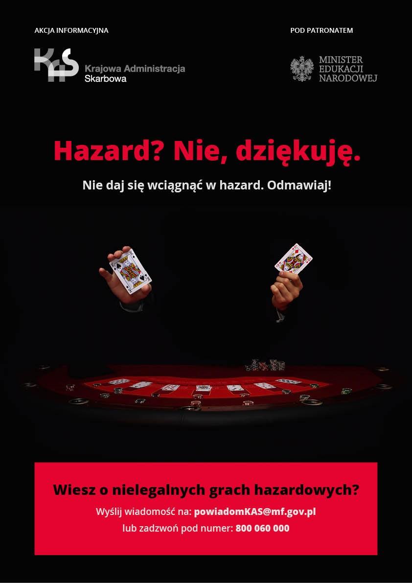 Plakat akcji. Na czarnym tle ręce trzymają karty do gry. Akcja informacyjna - logo Krajowa Administracja Skarbowa. Pod patronatem - logo Minister Edukacji Narodowej. Napis: Hazard? Nie, dziękuję. Nie daj się wciągnąć w hazard. Odmawiaj! Napis: Wiesz o nielegalnych grach hazardowych? Wyślij wiadomość na: powiadomKAS@mf.gov.pl lub zadzwoń pod numer: 800 060 000
