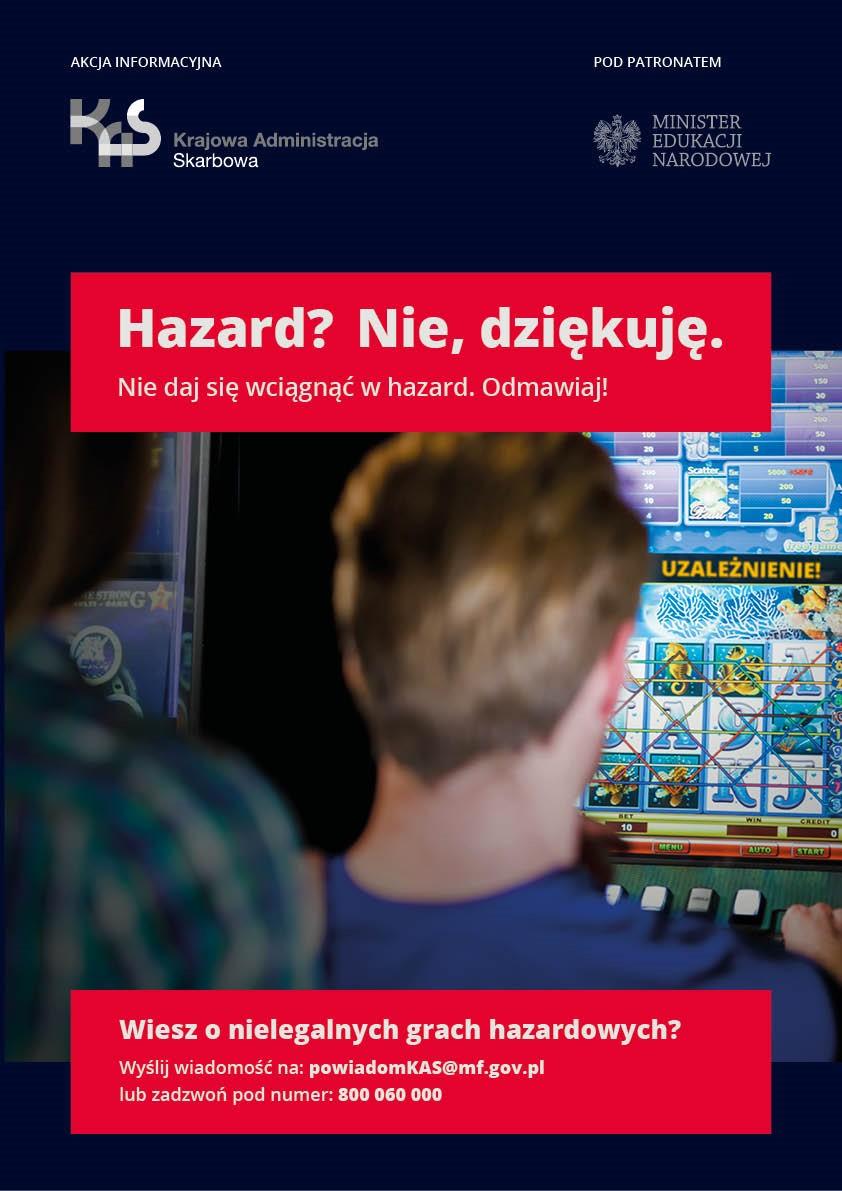 Plakat akcji. Chłopak gra na automacie do gier hazardowych. Napis UZALEŻNIENIE! Akcja informacyjna - logo Krajowa Administracja Skarbowa. Pod patronatem - logo Minister Edukacji Narodowej. Napis: Hazard? Nie, dziękuję. Nie daj się wciągnąć w hazard. Odmawiaj! Napis: Wiesz o nielegalnych grach hazardowych? Wyślij wiadomość na: powiadomKAS@mf.gov.pl lub zadzwoń pod numer: 800 060 000