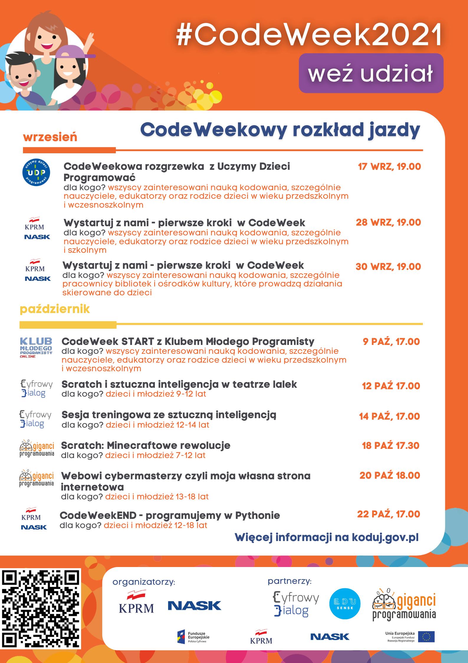Plakat przedstawia nadchodzące wydarzenia CodeWeek 17 WRZ, 19.00 CodeWeekowa rozgrzewka z Uczymy Dzieci Programować dla kogo? wszyscy zainteresowani nauką kodowania, szczególnie nauczyciele, edukatorzy oraz rodzice dzieci w wieku przedszkolnym i wczesnoszkolnym 28 WRZ, 19.00 Wystartuj z nami - pierwsze kroki w CodeWeek dla kogo? wszyscy zainteresowani nauką kodowania, szczególnie nauczyciele, edukatorzy oraz rodzice dzieci w wieku przedszkolnym i szkolnym 30 WRZ, 19.00 Wystartuj z nami - pierwsze kroki w CodeWeek dla kogo? wszyscy zainteresowani nauką kodowania, szczególnie pracownicy bibliotek i ośrodków kultury, które prowadzą działania skierowane do dzieci 9 PAŹ, 17.00 CodeWeek START z Klubem Młodego Programisty dla kogo? wszyscy zainteresowani nauką kodowania, szczególnie nauczyciele, edukatorzy oraz rodzice dzieci w wieku przedszkolnym i wczesnoszkolnym 12 PAŹ 17.00 Scratch i sztuczna inteligencja w teatrze lalek dla kogo? dzieci i młodzież 9-12 lat 14 PAŹ, 17.00 Sesja treningowa ze sztuczną inteligencją dla kogo? dzieci i młodzież 12-14 lat 18 PAŹ 17.30 Scratch: Minecraftowe rewolucje dla kogo? dzieci i młodzież 7-12 lat 20 PAŹ 18.00 Webowi cybermasterzy czyli moja własna strona internetowa dla kogo? dzieci i młodzież 13-18 lat 22 PAŹ, 17.00 CodeWeekEND - programujemy w Pythonie dla kogo? dzieci i młodzież 12-18 lat