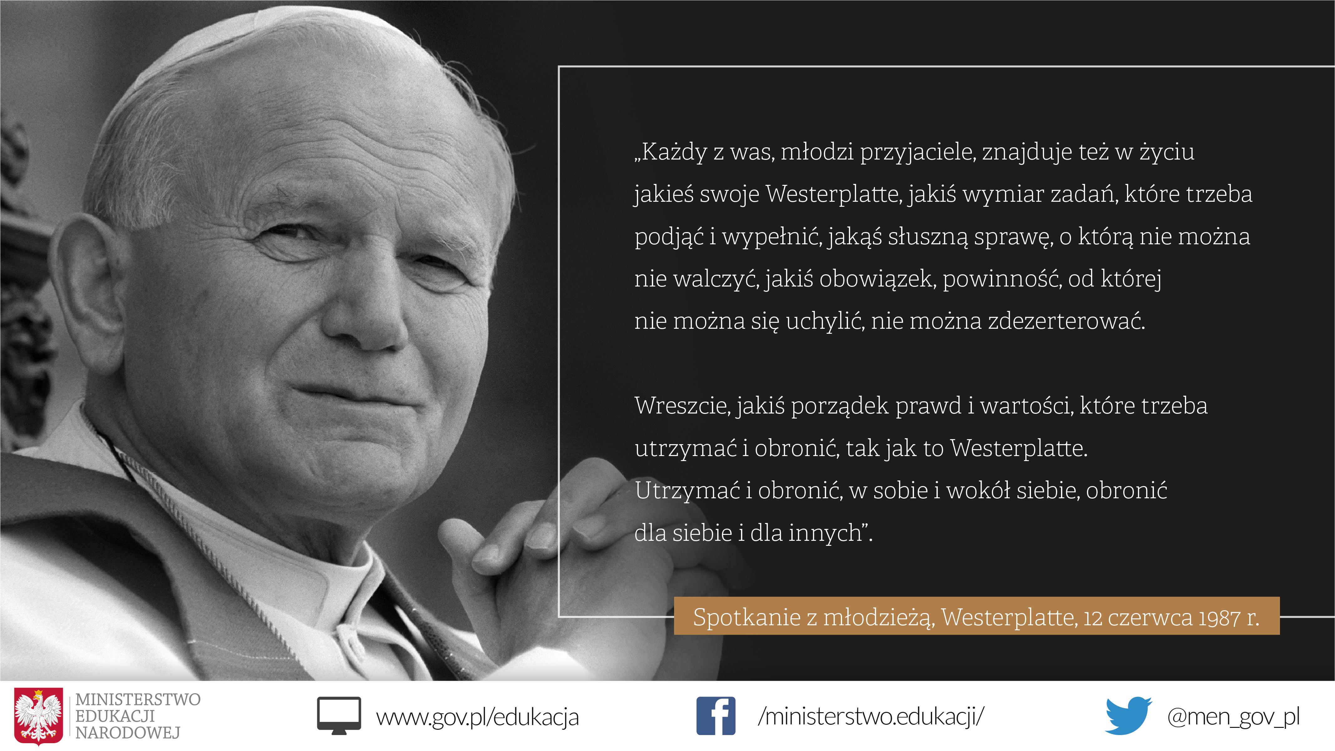 Po lewej stronie Jan Paweł II ze złożonymi rękoma. Po prawej cytat: Każdy z was, młodzi przyjaciele, znajduje też w życiu jakieś swoje Westerplatte, jakiś wymiar zadań, które trzeba podjąć i wypełnić, jakąś słuszną sprawę, o którą nie można nie walczyć, jakiś obowiązek, powinność, od której nie można się uchylić, nie można zdezerterować. Wreszcie, jakiś porządek prawd i wartości, które trzeba utrzymać i obronić, tak jak to Westerplatte. Utrzymać i obronić, w sobie i wokół siebie, obronić dla siebie i dla innych. Westerplatte, 12 czerwca 1987 r.
