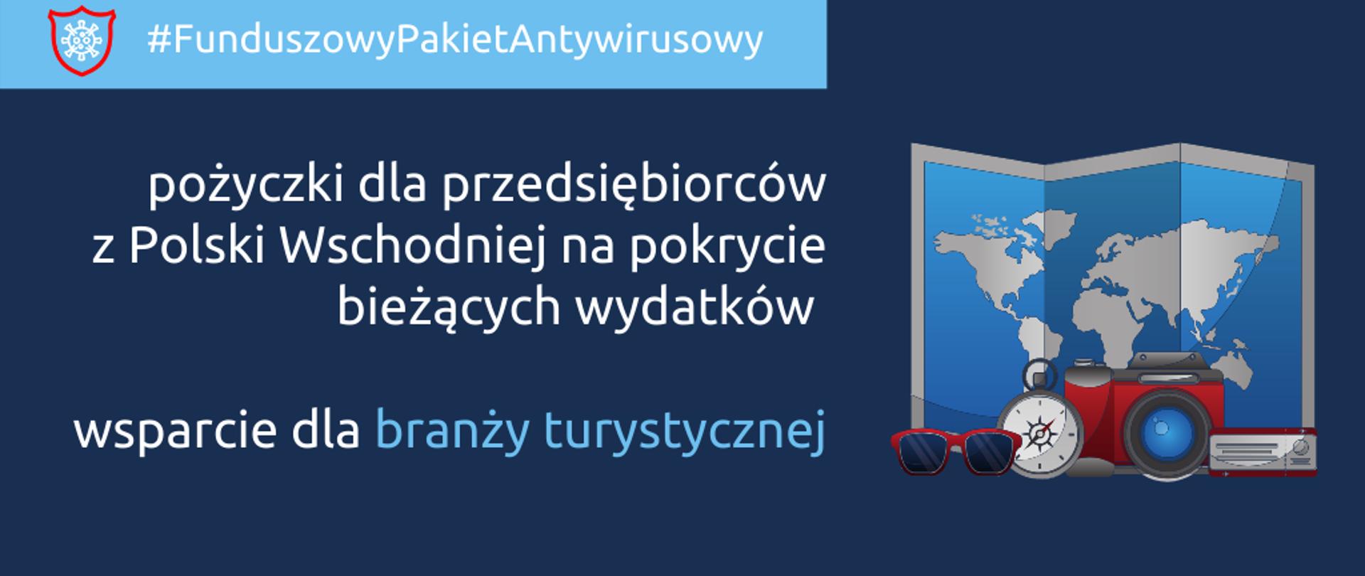 Grafika podzielona na dwie części: po prawej napis: Funduszowy Pakiet Antykryzysowy: pożyczki dla przedsiębiorców z Polski Wschodniej na pokrycie bieżących wydatków, wsparcie dla branży turystycznej. Po lewej grafika przedstawiająca mapę, przed nią okulary przeciwsłonecze, kompas, aparat fotograficzny i radio