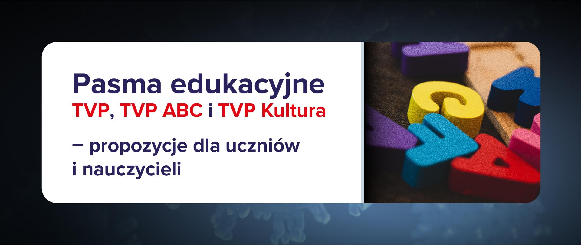 Grafika z tekstem: Pasma edukacyjne TVP, TVP ABC i TVP Kultura – propozycje dla uczniów i nauczycieli. Ciemne bladoniebieskie tło ze zdjęciem po prawej stronie napisów znajdujących się na białym tle. Na zdjęciu widać drewniane, kolorowe litery alfabetu.