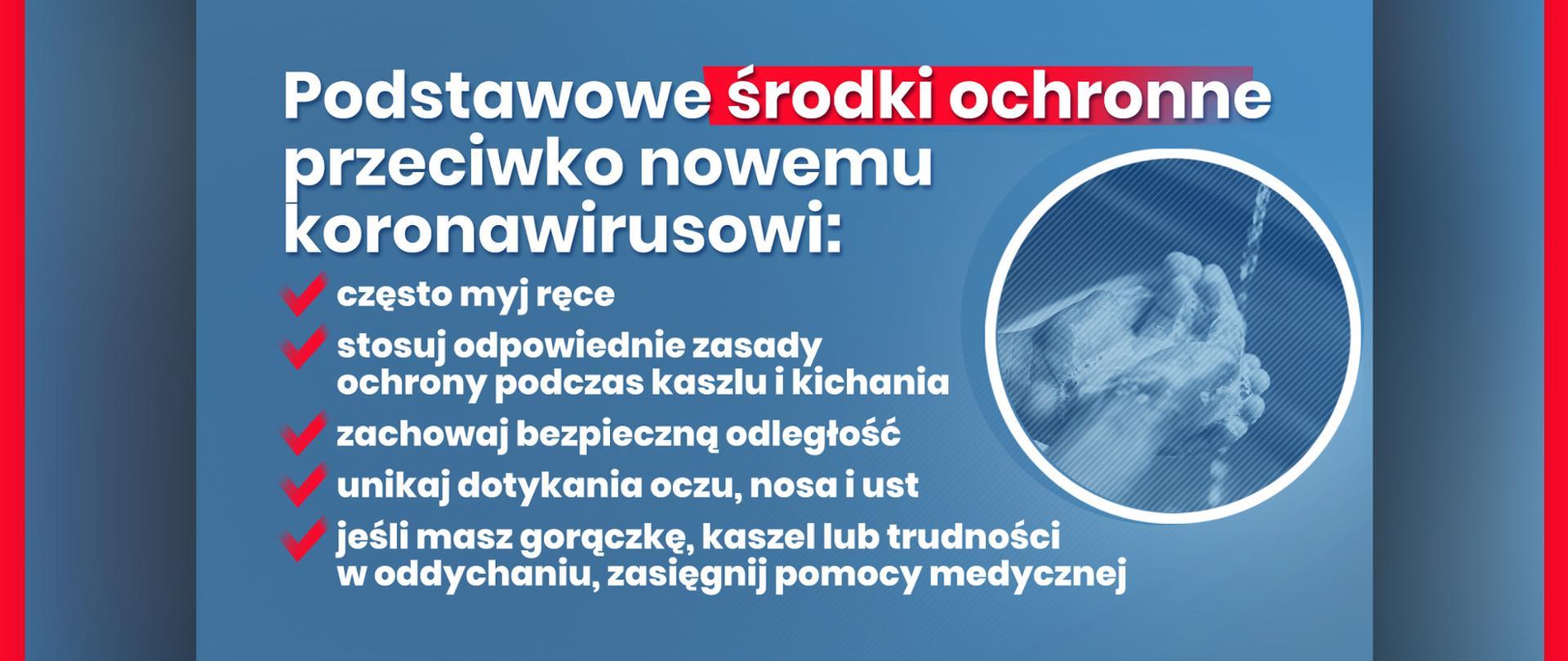 Grafika z tekstem: Podstawowe środki ochronne przeciwko nowemu koronawirusowi: – często myj ręce, – stosuj odpowiednie zasady ochrony podczas kaszlu i kichania – zachowaj bezpieczną odległość – unikaj dotykania oczu, nosa i ust – jeśli masz gorączkę, kaszel lub trudności w oddychaniu, zasięgnij pomocy medycznej