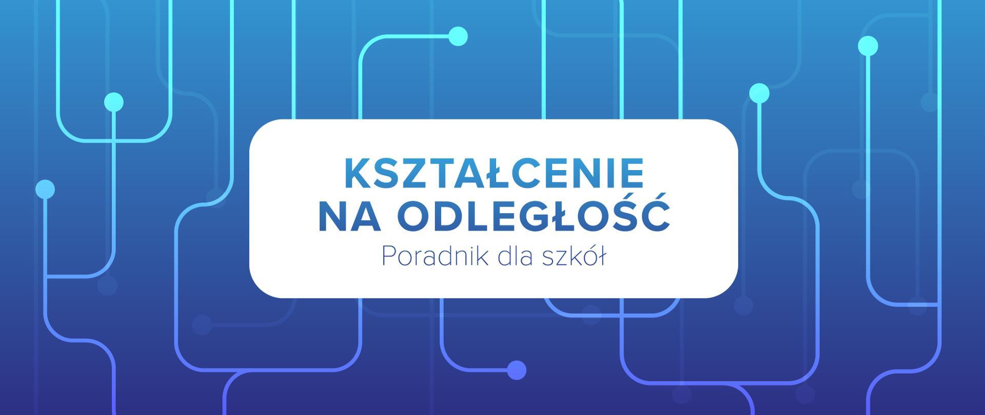 Niebieska grafika z tekstem na białym tle: Kształcenie na odległość – poradnik dla szkół