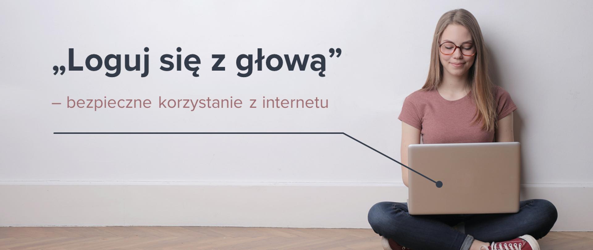 """Nastolatka z blond włosami i w okularach, ubrana t-shirt, dżinsy i trampki siedzi na podłodze i trzyma laptopa na kolanach. W tle biała pusta ściana. Po lewej stronie napis """"Loguj się z głową"""" - bezpieczne korzystanie z internetu. Pod napisem strzałka prowadząca do laptopa dziewczyny, zakończona kołem."""