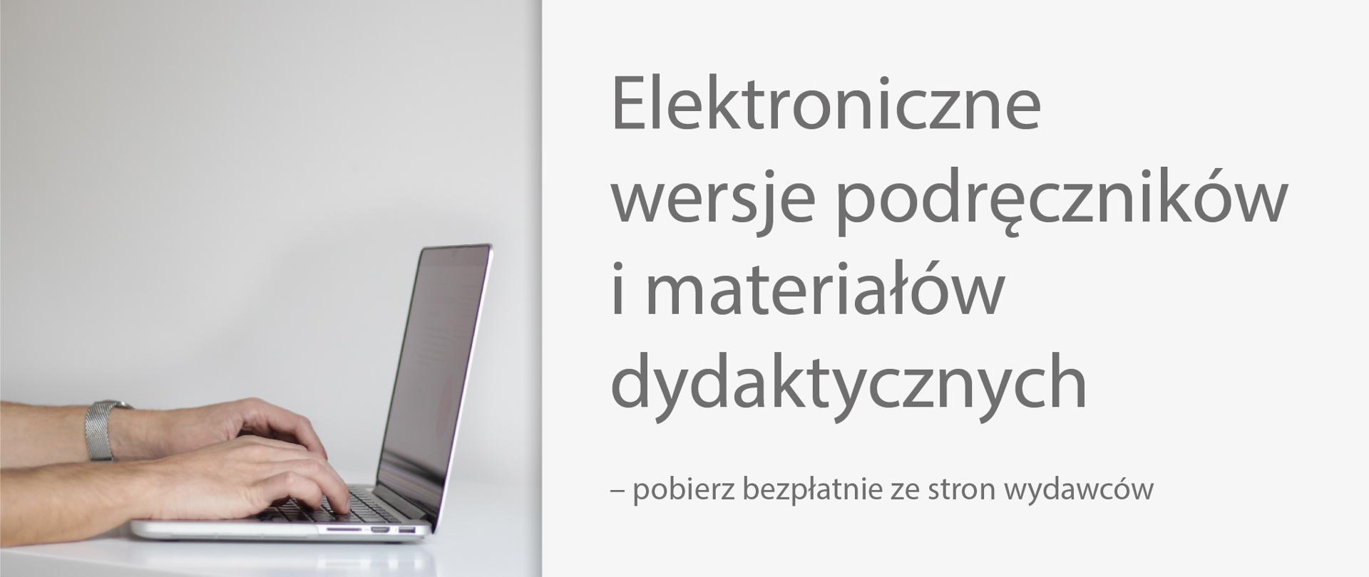 Po lewej stronie ręce i laptop na szarym tle. Po prawo tekst: Elektroniczne wersje podręczników i materiałów dydaktycznych – pobierz bezpłatnie ze stron wydawców