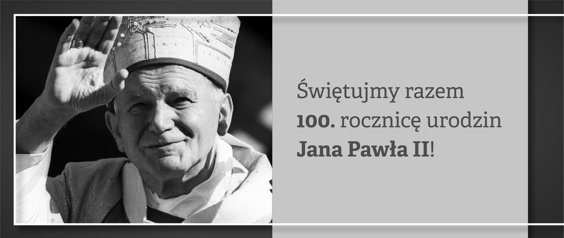Grafika z wizerunkiem błogosławiącego Jana Pawła II i napisem Świętujmy razem setną rocznicę urodzin Jana Pawła II!