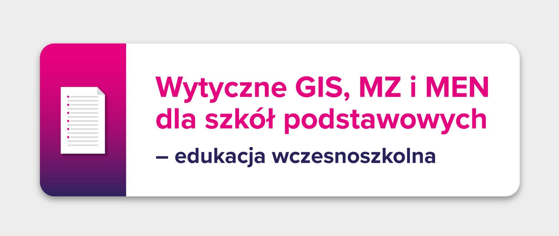 """Jasnoszare tło z ikoną kartki z listą na różowo-fioletowym tle po lewej stronie. Po prawo tekst na białym prostokącie: """"Wytyczne GIS, MZ i MEN dla szkół podstawowych – edukacja wczesnoszkolna"""""""
