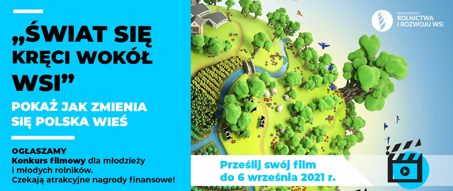 Plakat konkursowy, który jest podzielony na dwie części. Na części z lewej strony znajduje się informacje: Świat się kręci wokół wsi. Pokaż jak się zmienia polska wieś. Ogłaszamy konkurs filmowy dla młodzieży i młodych rolników. Czekają atrakcyjne nagrody finansowe. Z prawej strony znajduje się grafika przedstawiająca wieś: zabudowanie gospodarskie, ogródek warzywny, kawałek pola, trzy krowy, cztery owce - przez środek płynie rzeka, z prawej strony są drzewa nad którymi lecą ptaki. W prawym górnym rogu jest logo Ministerstwa Rolnictwa i Rozwoju Wsi. Na dole napis: pokaż swój film do 6 września 2021 r.