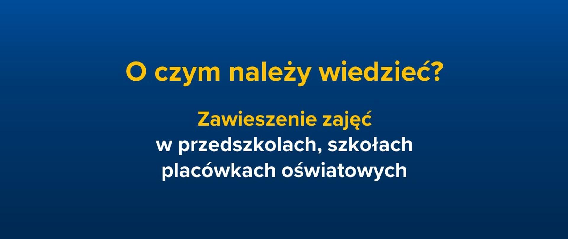 Grafika z tekstem: O czym należy wiedzieć? Zawieszenie zajęć w szkołach, przedszkolach, placówkach oświatowych. Tekst jest na ciemnoniebieskim tle.