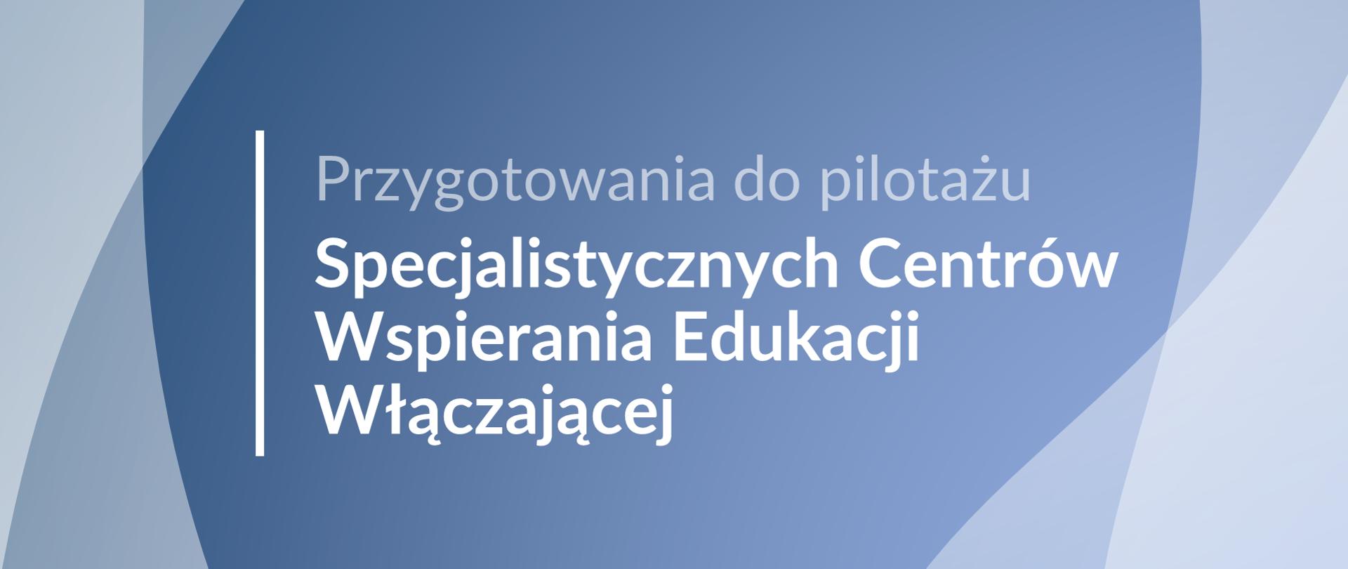 Jasna grafika z tekstem: Przygotowania do pilotażu Specjalistycznych Centrów Wspierania Edukacji Włączającej
