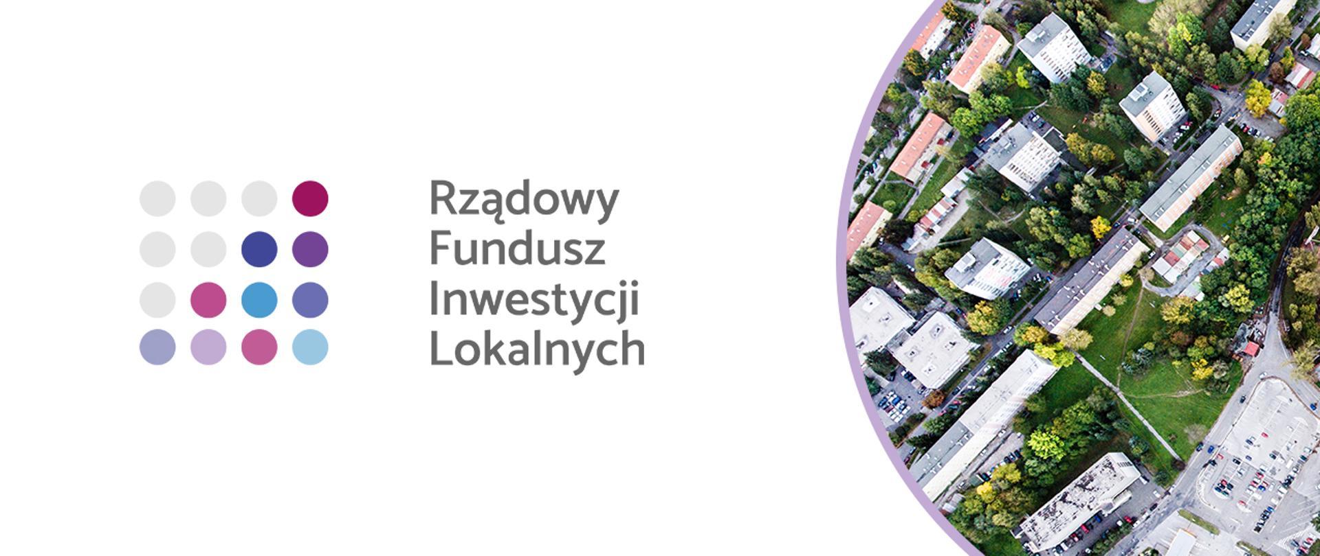 Po lewej oraz w centralnej części grafiki logo Rządowego Funduszu Inwestycji Lokalnych, składające się w kolorowych kropek ułożonych w kwadrat oraz podpisu Rządowy Fundusz Inwestycji Lokalnych. Po prawej stronie zdjęcie miasta z lotu ptaka.