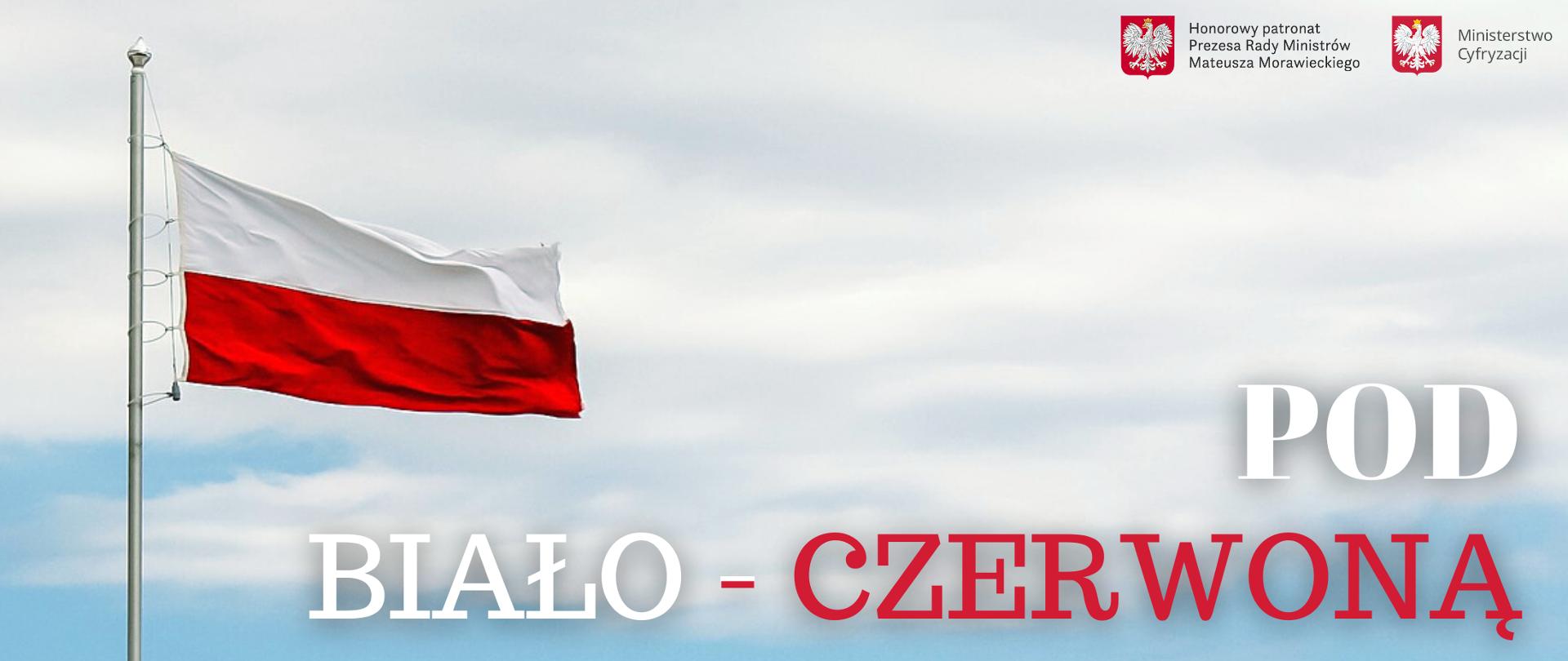 Zdjęcie przedstawia biało-czerwoną flagę z tytułem projektu: pod biało-czerwoną. W prawym górnym rogu zdjęcia umieszczone zostały logotypy: Kancelarii Premiera oraz Ministerstwa Cyfryzacji, nad którymi widnieje napis: Projekt Pod Honorowym Patronatem Prezesa Rady Ministrów Mateusza Morawieckiego