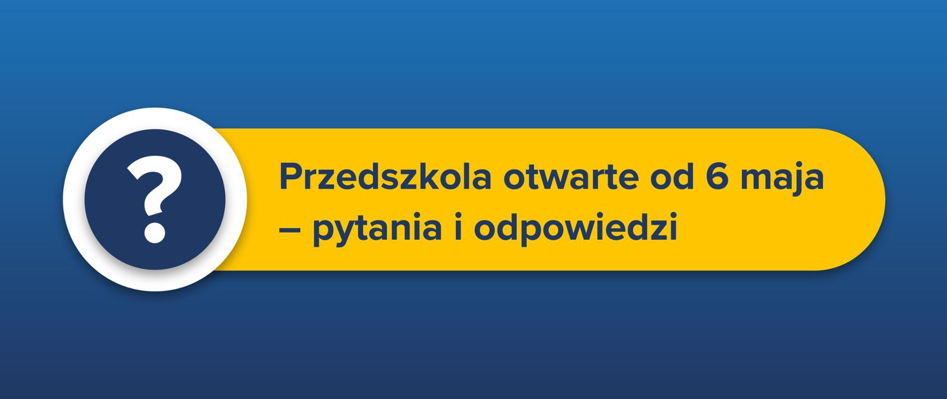 """Tekst na żółtym pasku na niebieskim tle: """"Przedszkola otwarte od 6 maja – pytania i odpowiedzi"""". Po lewo znak zapytania w niebieskim kółku."""