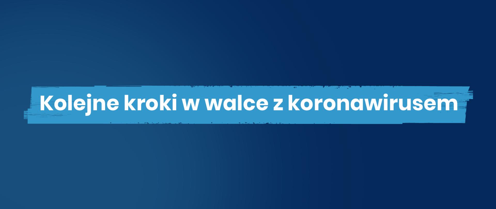 Na niebieskim tle biały napis: Kolejne kroki w walce z koronawirusem