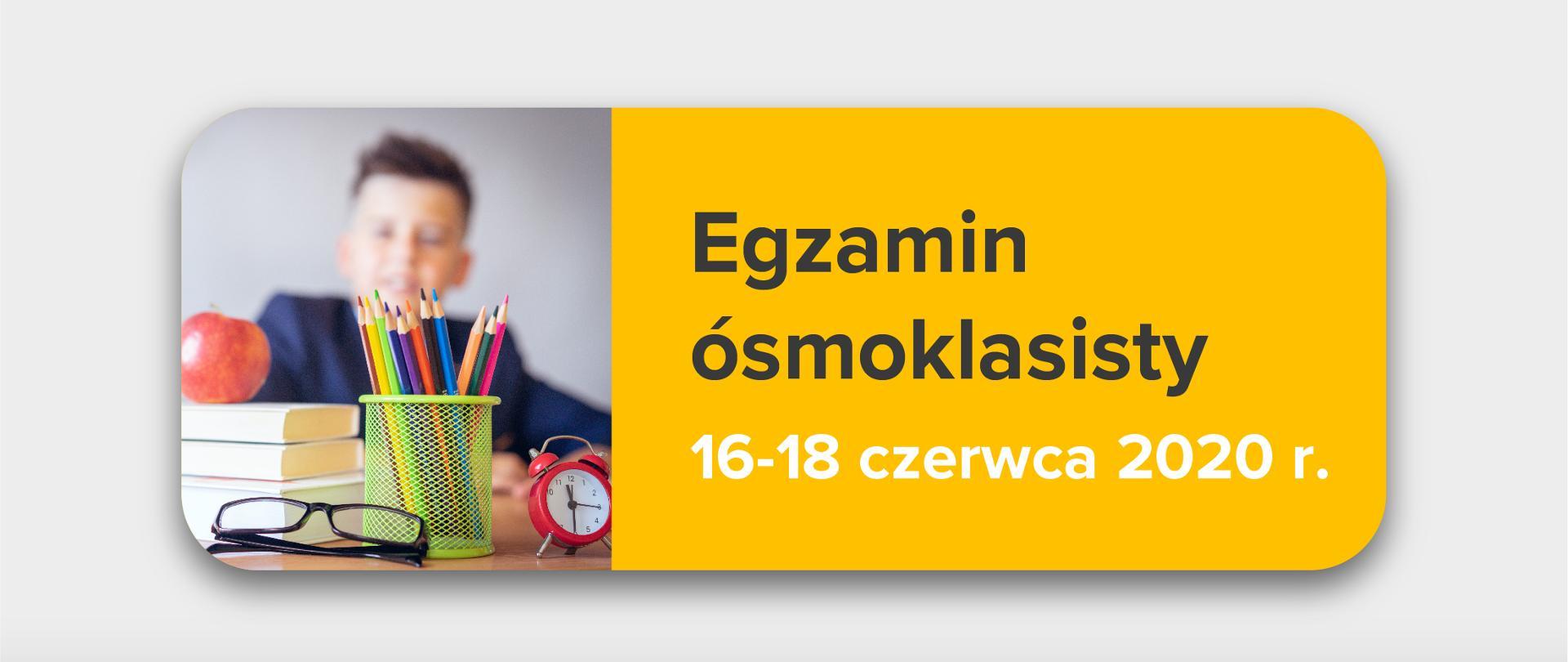 """Jasnoszare tło, zdjęcie przyborów szkolnych po lewo, tekst po prawej stronie na żółtym tle:""""Egzamin ósmoklasisty 16-18 czerwca 2020 r."""""""