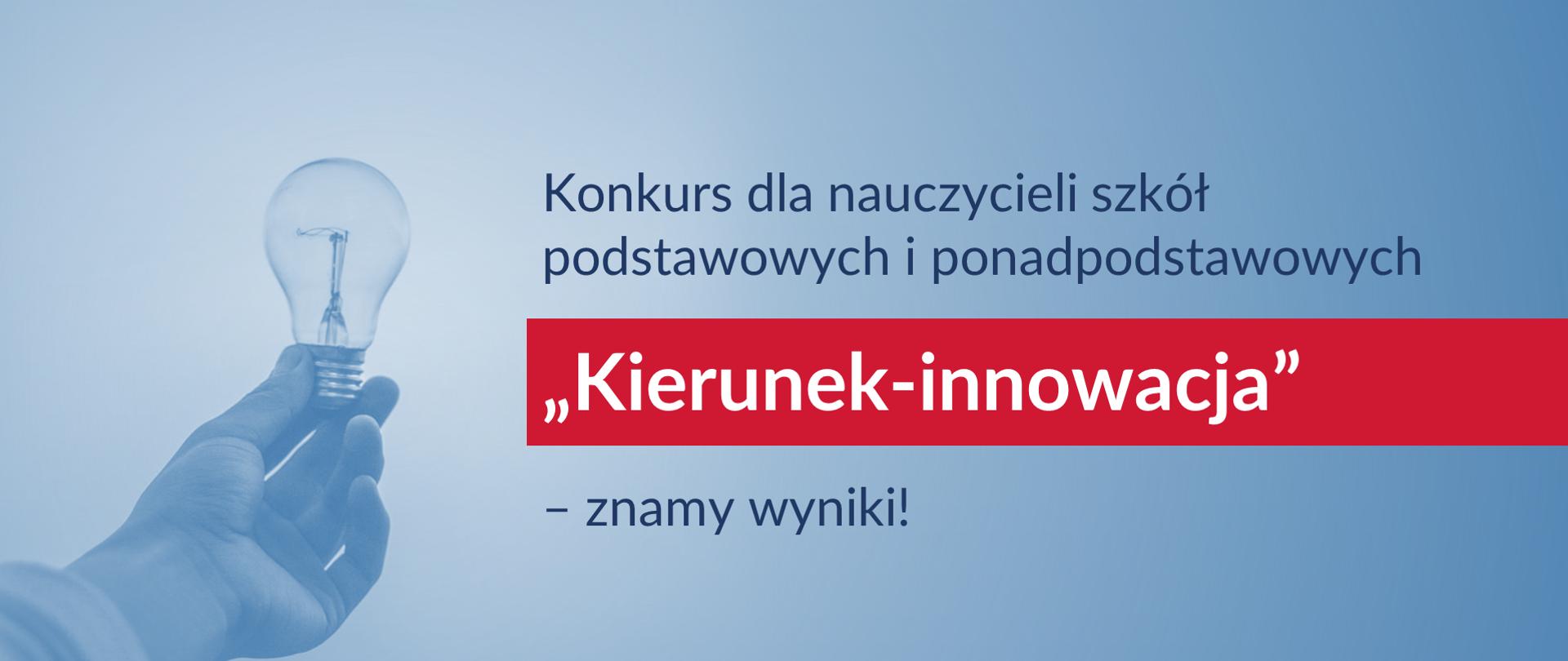 """Po prawej stronie tekst: Konkurs dla nauczycieli szkół podstawowych i ponadpodstawowych """"Kierunek – innowacja"""" – znamy wyniki!. Po lewej stronie dłoń trzymająca żarówkę."""