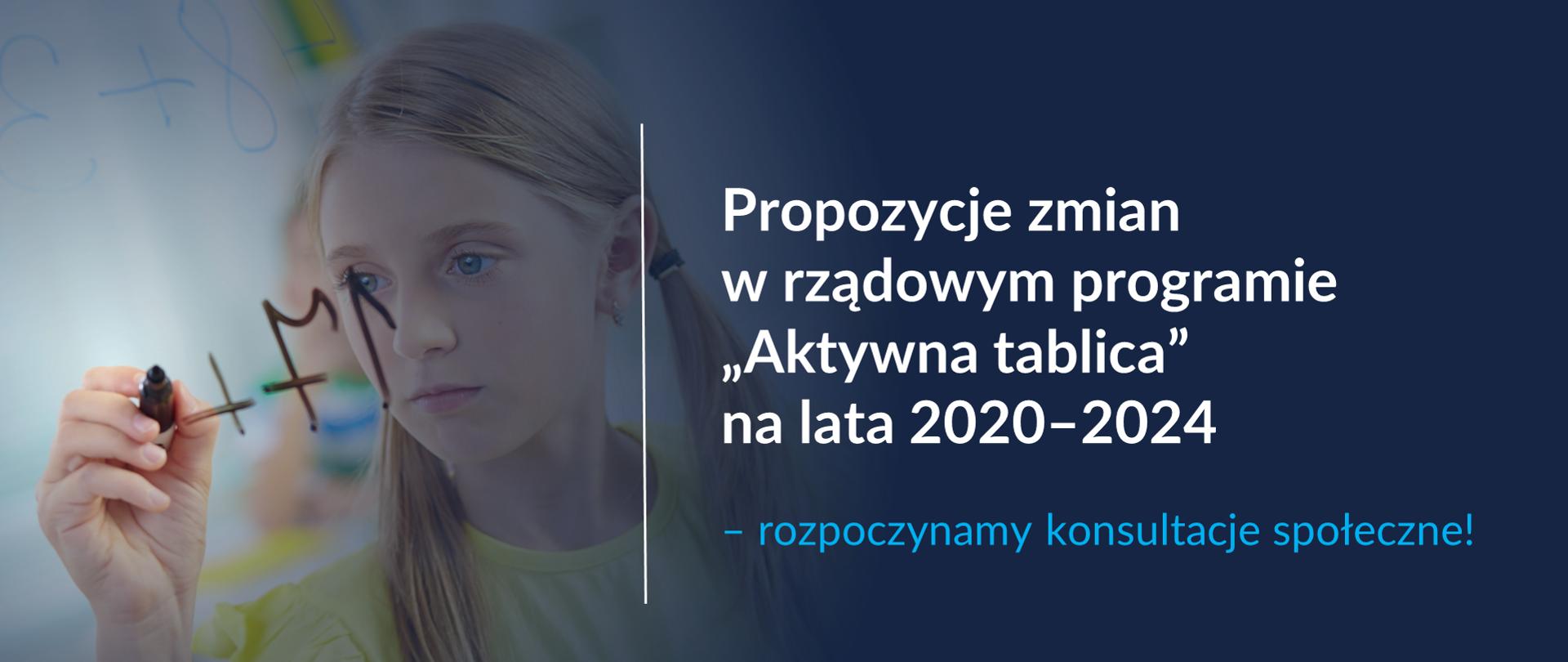 """Po lewej stronie dziewczynka z dwoma długimi kucykami, ubrana w żółtą bluzkę pisze flamastrem po szybie. Po prawej stronie - oddzielony pionową kreską napis Propozycje zmian w rządowym programie """"Aktywna tablica"""" na lata 2020–2024 – rozpoczynamy konsultacje społeczne! Całość na niebiesko-grantowym tle."""