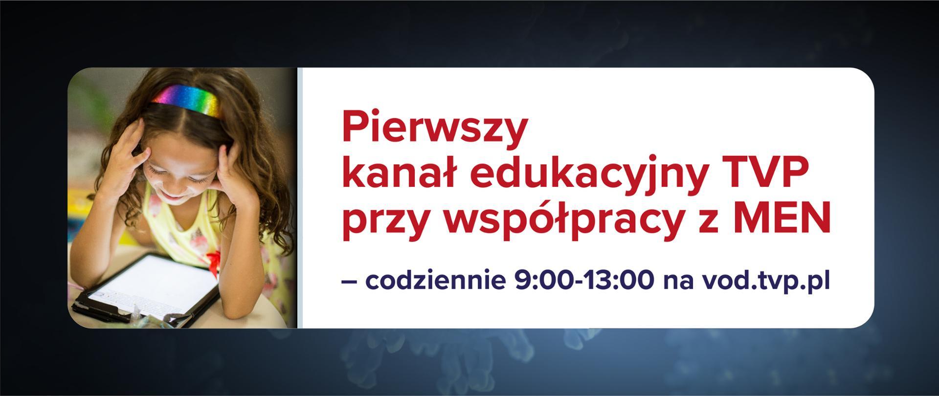 Grafika na ciemnoniebieskim tle. Po lewo zdjęcie dziewczynki z tabletem, a po prawo tekst na białym tle: Pierwszy kanał edukacyjny TVP przy współpracy z MEN – codziennie 9:00-13:00 na vod.tvp.pl.