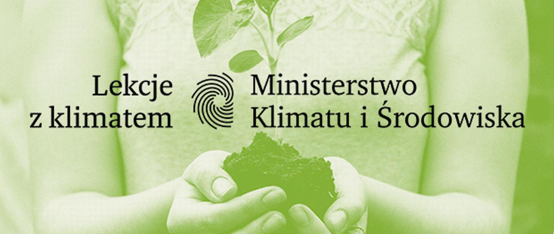 Zbliżenie nadłonie osoby, którawrękach trzyma sadzonkę rośliny. Całość prześwietlona zielonym światłem. Napis naśrodku Lekcje zklimatem Ministerstwo Klimatu iŚrodowiska